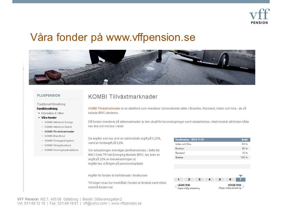 Pensionsregelverk Allmän pension –Inkomstpension16 % på lön upp till 409 500 kr –Premiepension2,5 % –Tilläggspension (ATP)60 % av de 15 bästa åren Tjänstepensionsavtal –ITP 1 och 2 –ITPK(ITP 2)2 % på pensionsgrundande lön –Volvo Företagspension330 kr/månad (2012) Privat pension –PLUSpension, traditionell försäkring eller fondförsäkring –Annat privat sparande VFF Pension M2.7, 405 08 Göteborg | Besök: Götaverksgatan 2 Vxl: 031-66 12 10 | Fax: 031-66 16 61 | vff@volvo.com | www.vffpension.se