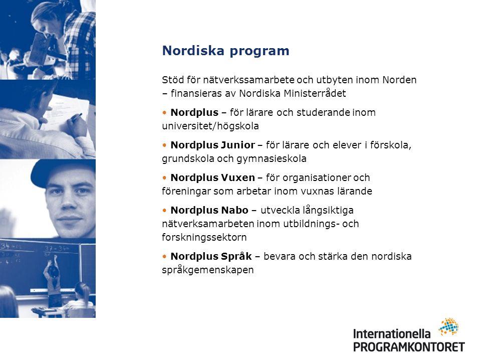 Nordiska program Stöd för nätverkssamarbete och utbyten inom Norden – finansieras av Nordiska Ministerrådet Nordplus – för lärare och studerande inom universitet/högskola Nordplus Junior – för lärare och elever i förskola, grundskola och gymnasieskola Nordplus Vuxen – för organisationer och föreningar som arbetar inom vuxnas lärande Nordplus Nabo – utveckla långsiktiga nätverksamarbeten inom utbildnings- och forskningssektorn Nordplus Språk – bevara och stärka den nordiska språkgemenskapen