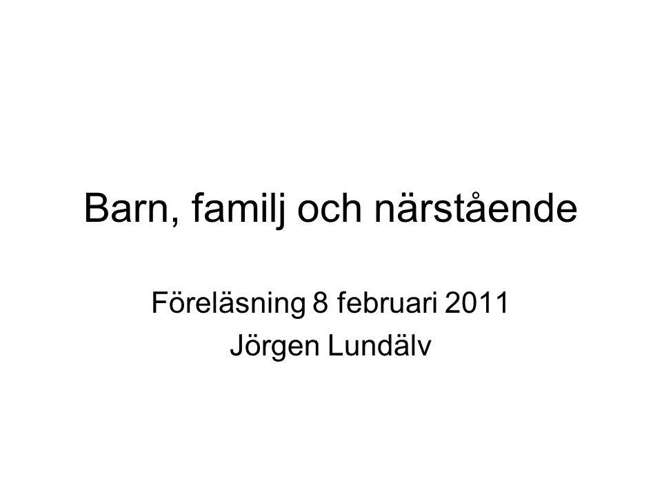Barn, familj och närstående Föreläsning 8 februari 2011 Jörgen Lundälv