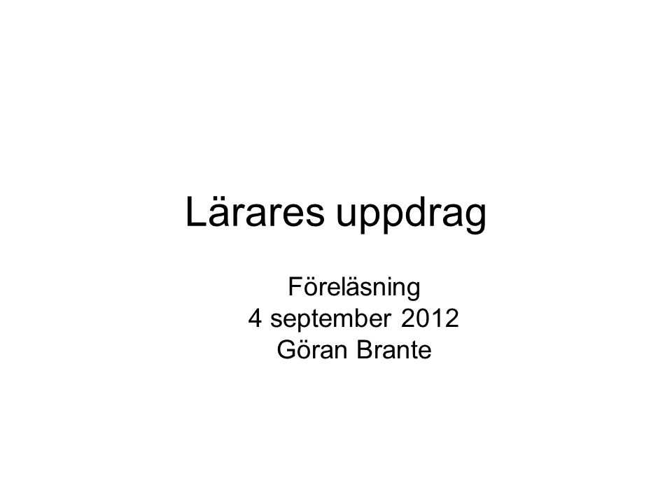 Lärares uppdrag Föreläsning 4 september 2012 Göran Brante