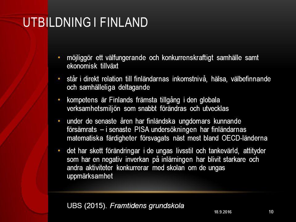 UTBILDNING I FINLAND 18.9.2016 10 möjliggör ett välfungerande och konkurrenskraftigt samhälle samt ekonomisk tillväxt står i direkt relation till finländarnas inkomstnivå, hälsa, välbefinnande och samhälleliga deltagande kompetens är Finlands främsta tillgång i den globala verksamhetsmiljön som snabbt förändras och utvecklas under de senaste åren har finländska ungdomars kunnande försämrats – i senaste PISA undersökningen har finländarnas matematiska färdigheter försvagats näst mest bland OECD-länderna det har skett förändringar i de ungas livsstil och tankevärld, attityder som har en negativ inverkan på inlärningen har blivit starkare och andra aktiviteter konkurrerar med skolan om de ungas uppmärksamhet UBS (2015).