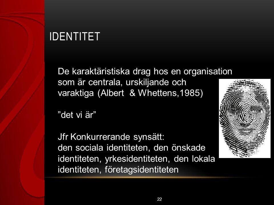 IDENTITET 22 De karaktäristiska drag hos en organisation som är centrala, urskiljande och varaktiga (Albert & Whettens,1985) det vi är Jfr Konkurrerande synsätt: den sociala identiteten, den önskade identiteten, yrkesidentiteten, den lokala identiteten, företagsidentiteten