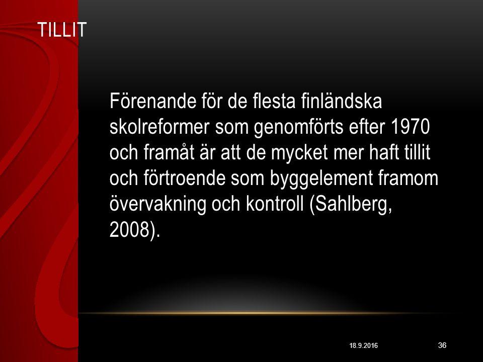 TILLIT 18.9.2016 36 Förenande för de flesta finländska skolreformer som genomförts efter 1970 och framåt är att de mycket mer haft tillit och förtroende som byggelement framom övervakning och kontroll (Sahlberg, 2008).