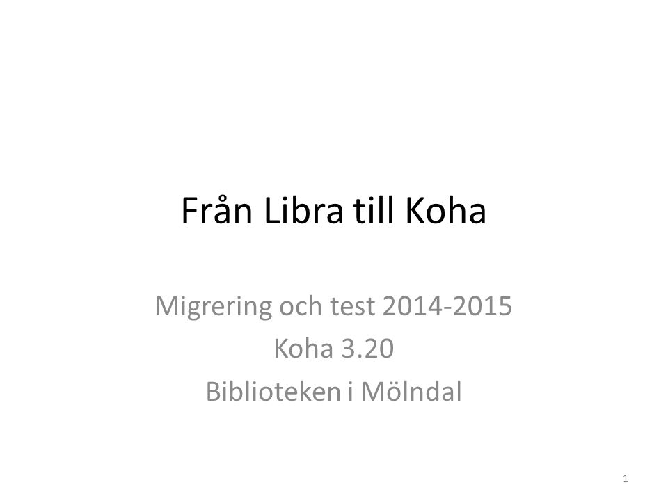 Från Libra till Koha Migrering och test 2014-2015 Koha 3.20 Biblioteken i Mölndal 1