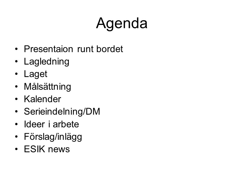 Agenda Presentaion runt bordet Lagledning Laget Målsättning Kalender Serieindelning/DM Ideer i arbete Förslag/inlägg ESIK news