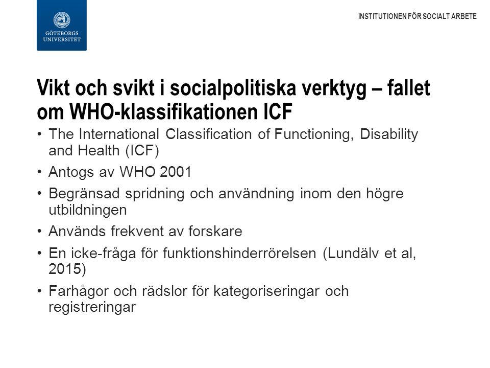 Vikt och svikt i socialpolitiska verktyg – fallet om WHO-klassifikationen ICF The International Classification of Functioning, Disability and Health (ICF) Antogs av WHO 2001 Begränsad spridning och användning inom den högre utbildningen Används frekvent av forskare En icke-fråga för funktionshinderrörelsen (Lundälv et al, 2015) Farhågor och rädslor för kategoriseringar och registreringar INSTITUTIONEN FÖR SOCIALT ARBETE