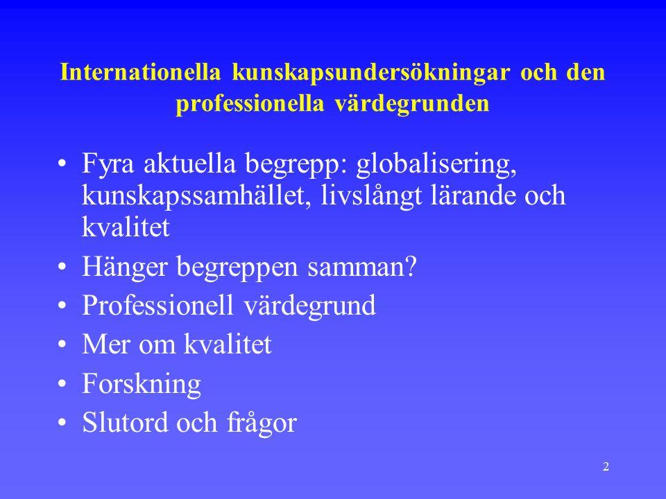 2 Internationella kunskapsundersökningar och den professionella värdegrunden Fyra aktuella begrepp: globalisering, kunskapssamhället, livslångt lärande och kvalitet Hänger begreppen samman.