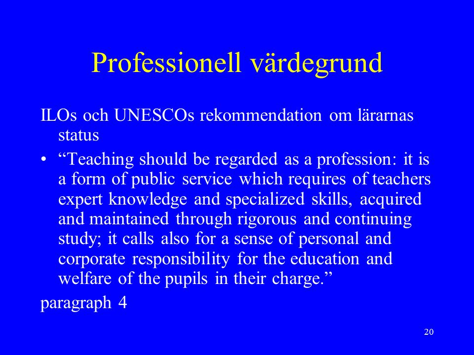 "20 Professionell värdegrund ILOs och UNESCOs rekommendation om lärarnas status ""Teaching should be regarded as a profession: it is a form of public se"