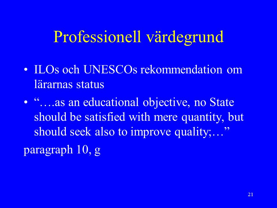 "21 Professionell värdegrund ILOs och UNESCOs rekommendation om lärarnas status ""….as an educational objective, no State should be satisfied with mere"