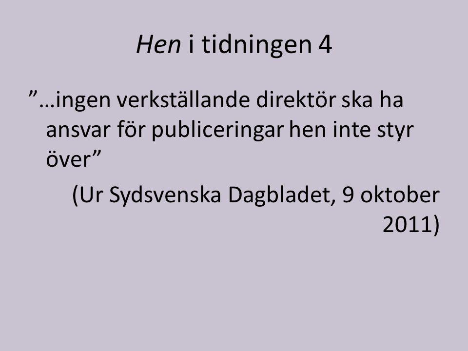 Hen i tidningen 4 …ingen verkställande direktör ska ha ansvar för publiceringar hen inte styr över (Ur Sydsvenska Dagbladet, 9 oktober 2011)