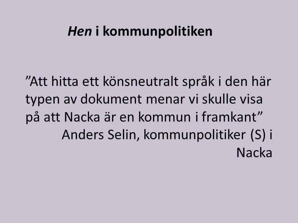 Att hitta ett könsneutralt språk i den här typen av dokument menar vi skulle visa på att Nacka är en kommun i framkant Anders Selin, kommunpolitiker (S) i Nacka Hen i kommunpolitiken