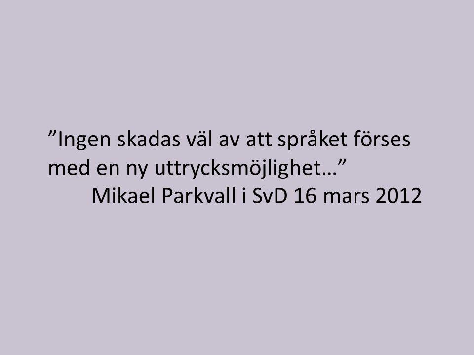 Ingen skadas väl av att språket förses med en ny uttrycksmöjlighet… Mikael Parkvall i SvD 16 mars 2012