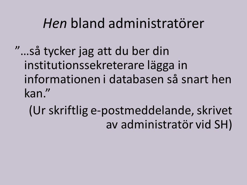 Hen bland administratörer …så tycker jag att du ber din institutionssekreterare lägga in informationen i databasen så snart hen kan. (Ur skriftlig e-postmeddelande, skrivet av administratör vid SH)