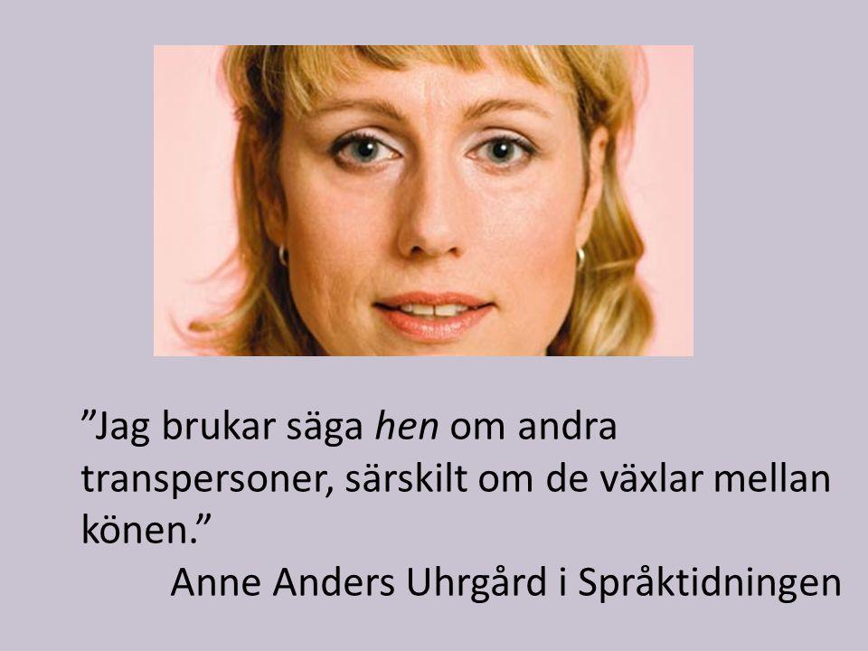 Jag brukar säga hen om andra transpersoner, särskilt om de växlar mellan könen. Anne Anders Uhrgård i Språktidningen