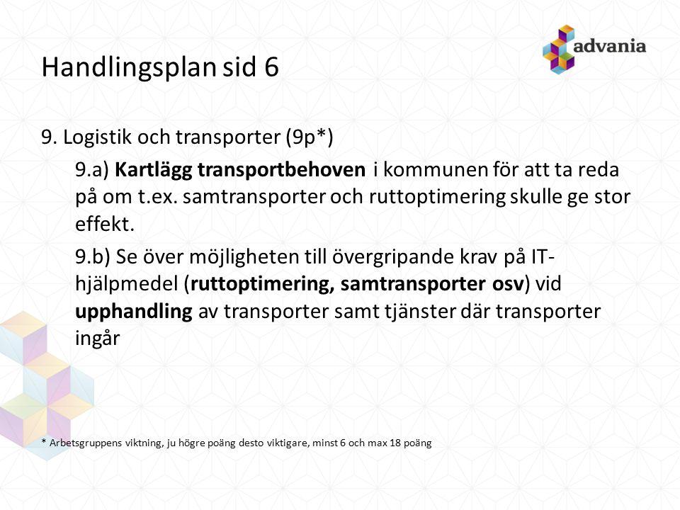 Handlingsplan sid 6 9. Logistik och transporter (9p*) 9.a) Kartlägg transportbehoven i kommunen för att ta reda på om t.ex. samtransporter och ruttopt