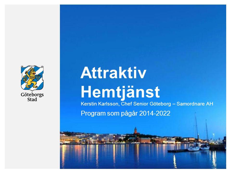 Attraktiv Hemtjänst Program som pågår 2014-2022 Kerstin Karlsson, Chef Senior Göteborg – Samordnare AH