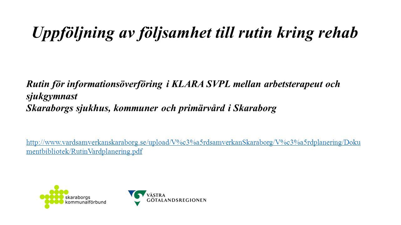 Uppföljning av följsamhet till rutin kring rehab Rutin för informationsöverföring i KLARA SVPL mellan arbetsterapeut och sjukgymnast Skaraborgs sjukhus, kommuner och primärvård i Skaraborg http://www.vardsamverkanskaraborg.se/upload/V%c3%a5rdsamverkanSkaraborg/V%c3%a5rdplanering/Doku mentbibliotek/RutinVardplanering.pdf