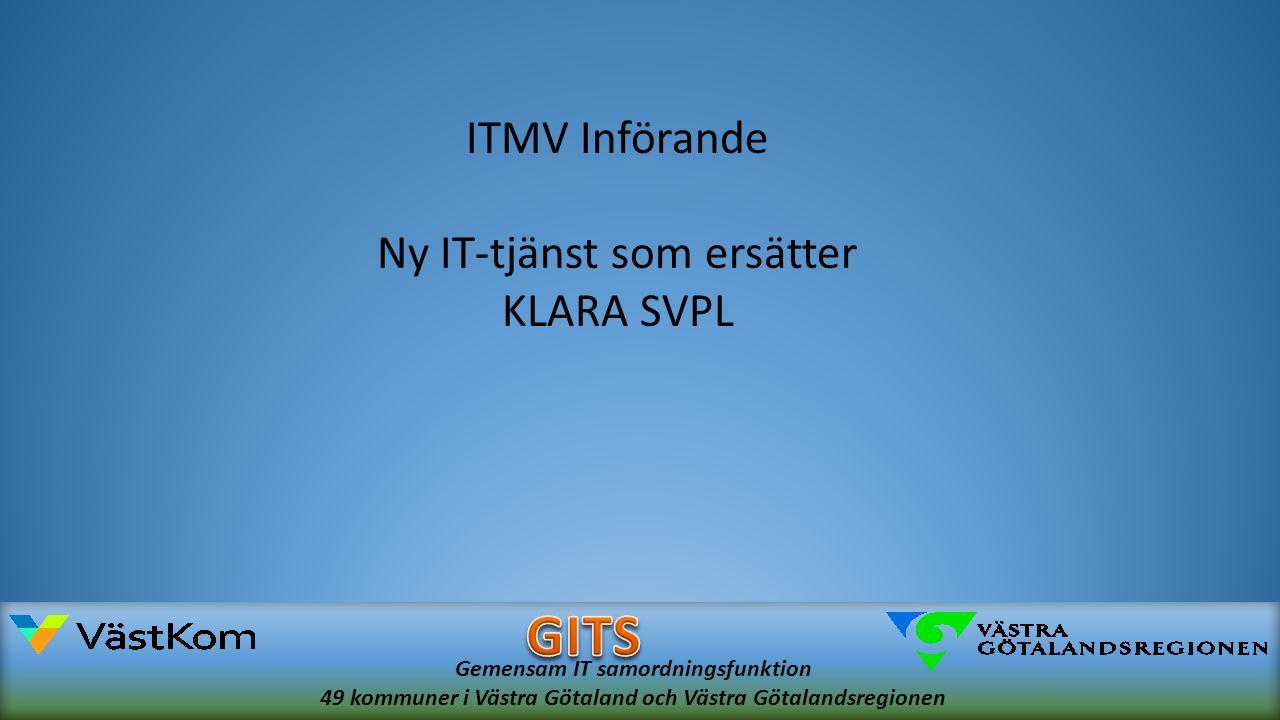 Gemensam IT samordningsfunktion 49 kommuner i Västra Götaland och Västra Götalandsregionen ITMV Införande Ny IT-tjänst som ersätter KLARA SVPL