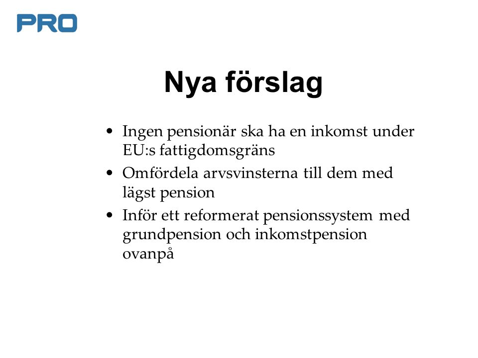 Nya förslag Ingen pensionär ska ha en inkomst under EU:s fattigdomsgräns Omfördela arvsvinsterna till dem med lägst pension Inför ett reformerat pensionssystem med grundpension och inkomstpension ovanpå