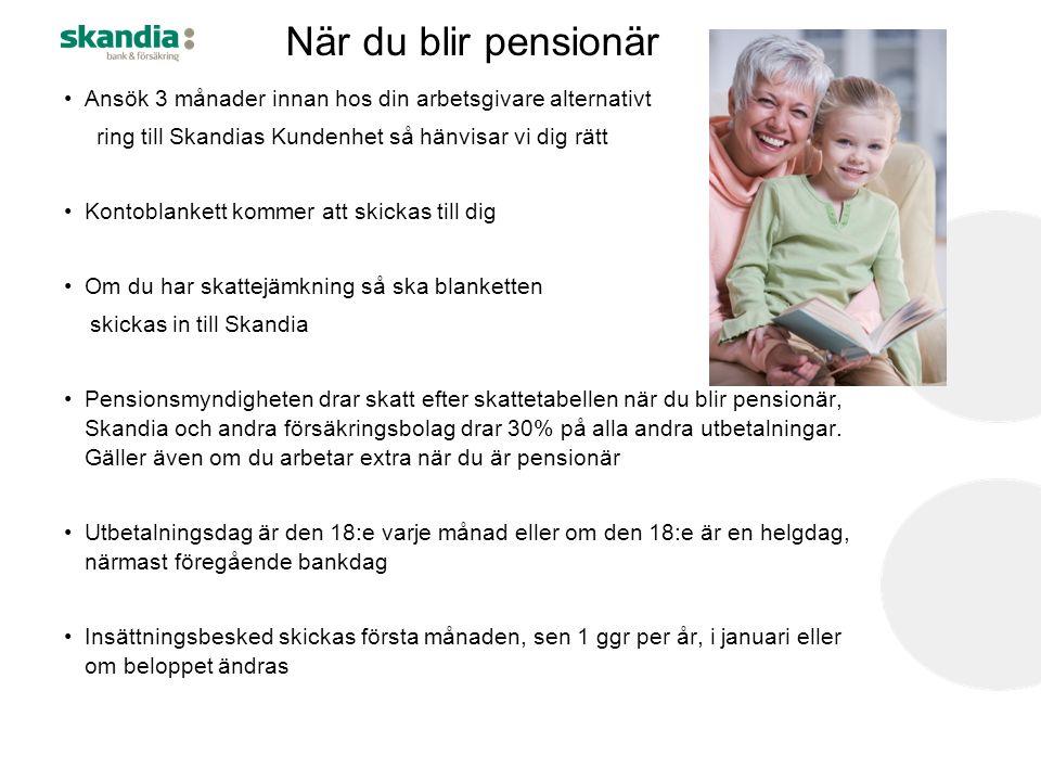När du blir pensionär Ansök 3 månader innan hos din arbetsgivare alternativt ring till Skandias Kundenhet så hänvisar vi dig rätt Kontoblankett kommer att skickas till dig Om du har skattejämkning så ska blanketten skickas in till Skandia Pensionsmyndigheten drar skatt efter skattetabellen när du blir pensionär, Skandia och andra försäkringsbolag drar 30% på alla andra utbetalningar.