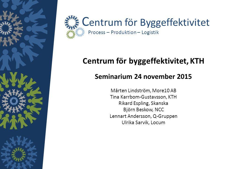 Centrum för byggeffektivitet, KTH Seminarium 24 november 2015 Mårten Lindström, More10 AB Tina Karrbom-Gustavsson, KTH Rikard Espling, Skanska Björn B