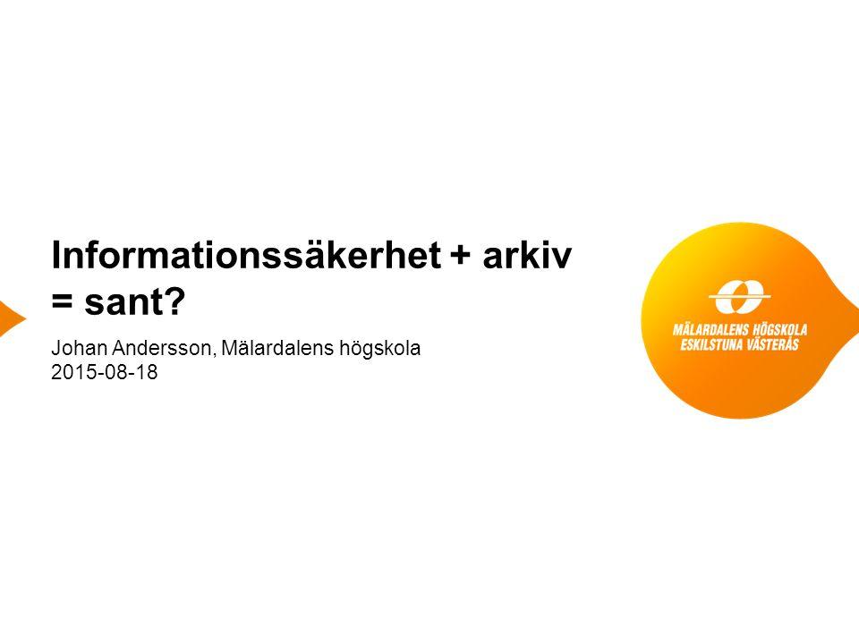 Informationssäkerhet + arkiv = sant Johan Andersson, Mälardalens högskola 2015-08-18