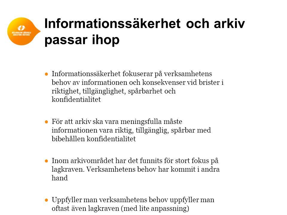 Informationssäkerhet och arkiv passar ihop ●Informationssäkerhet fokuserar på verksamhetens behov av informationen och konsekvenser vid brister i riktighet, tillgänglighet, spårbarhet och konfidentialitet ●För att arkiv ska vara meningsfulla måste informationen vara riktig, tillgänglig, spårbar med bibehållen konfidentialitet ●Inom arkivområdet har det funnits för stort fokus på lagkraven.