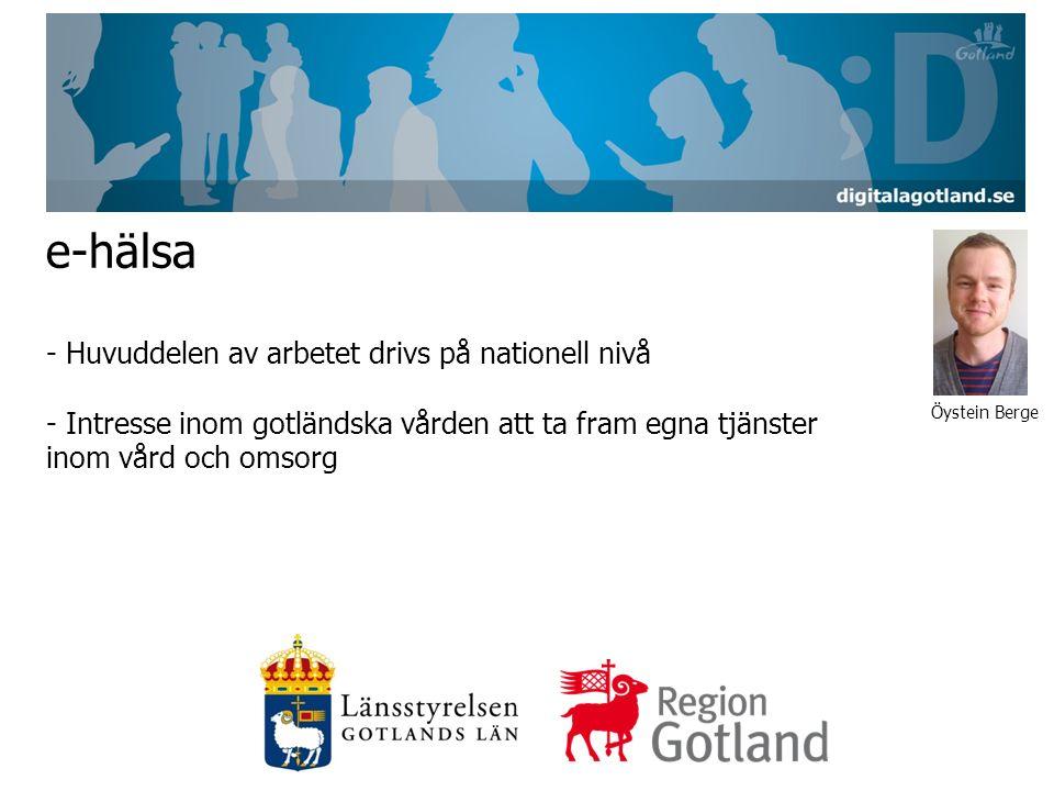 e-hälsa - Huvuddelen av arbetet drivs på nationell nivå - Intresse inom gotländska vården att ta fram egna tjänster inom vård och omsorg Öystein Berge