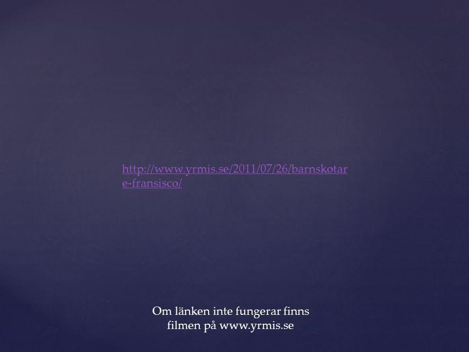 Om länken inte fungerar finns filmen på www.yrmis.se http://www.yrmis.se/2011/07/26/barnskotar e-fransisco/