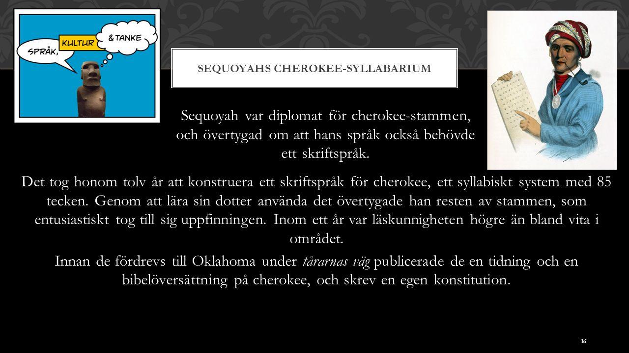 SEQUOYAHS CHEROKEE-SYLLABARIUM Sequoyah var diplomat för cherokee-stammen, och övertygad om att hans språk också behövde ett skriftspråk.
