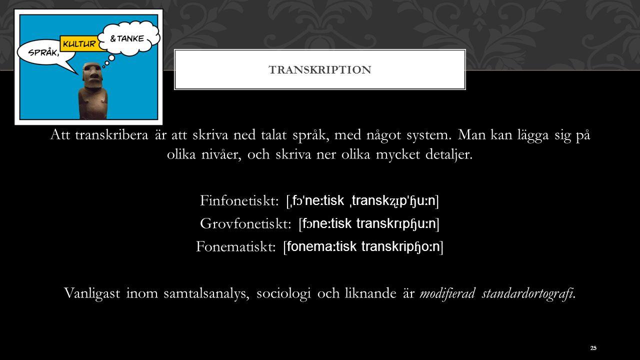 TRANSKRIPTION Att transkribera är att skriva ned talat språk, med något system. Man kan lägga sig på olika nivåer, och skriva ner olika mycket detalje