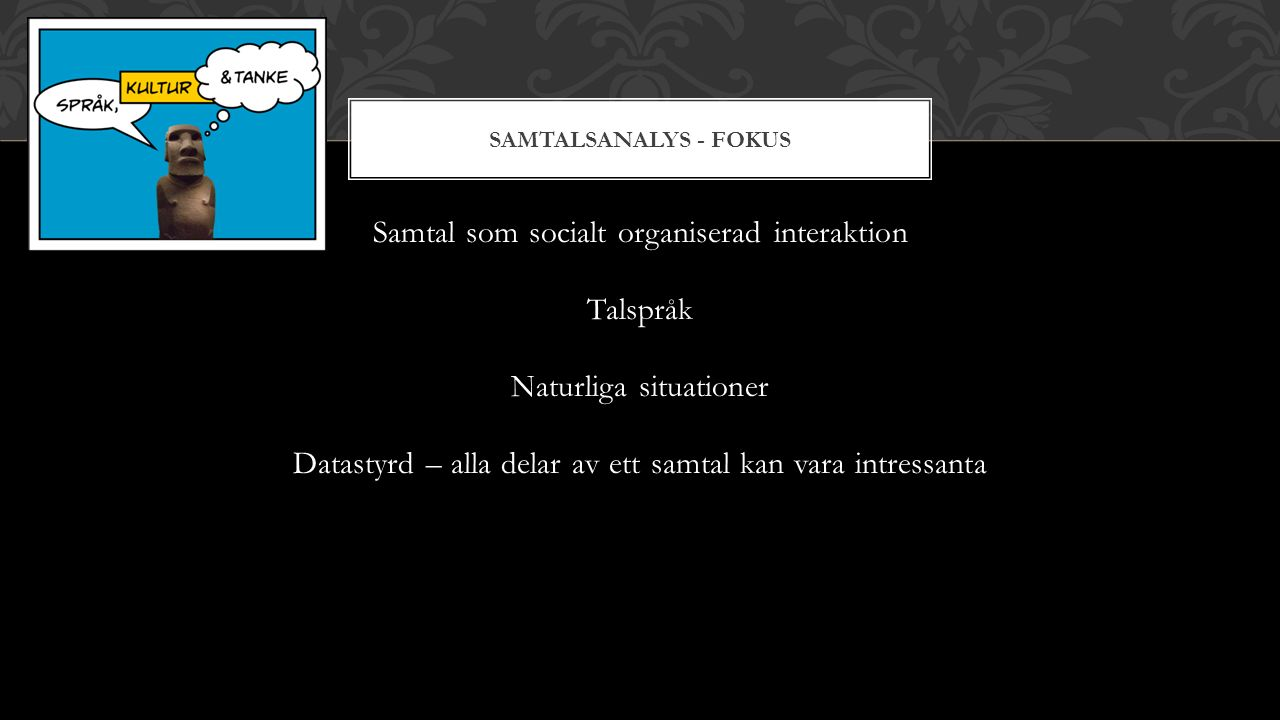 SAMTALSANALYS - FOKUS Samtal som socialt organiserad interaktion Talspråk Naturliga situationer Datastyrd – alla delar av ett samtal kan vara intressa