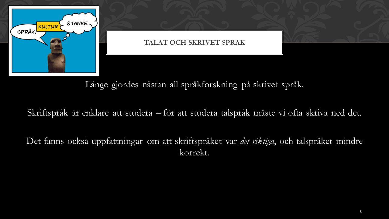 TALAT OCH SKRIVET SPRÅK Länge gjordes nästan all språkforskning på skrivet språk. Skriftspråk är enklare att studera – för att studera talspråk måste