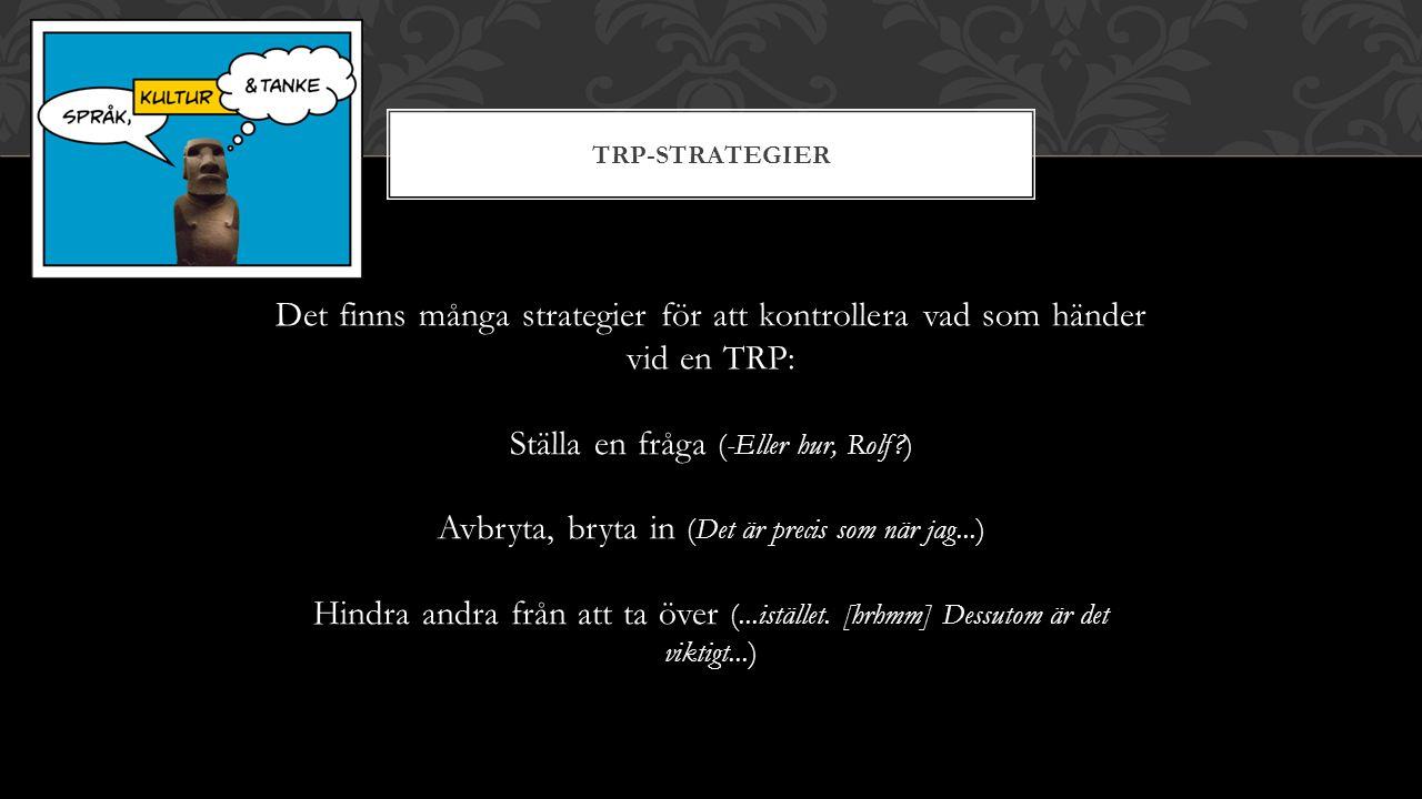 TRP-STRATEGIER Det finns många strategier för att kontrollera vad som händer vid en TRP: Ställa en fråga (-Eller hur, Rolf?) Avbryta, bryta in (Det är precis som när jag...) Hindra andra från att ta över (...istället.