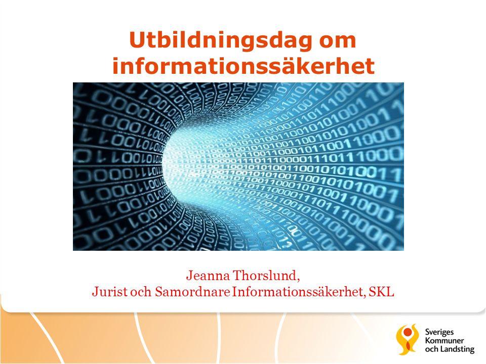 Utbildningsdag om informationssäkerhet Jeanna Thorslund, Jurist och Samordnare Informationssäkerhet, SKL