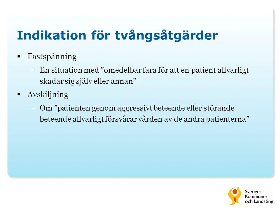 Indikation för tvångsåtgärder  Fastspänning - En situation med omedelbar fara för att en patient allvarligt skadar sig själv eller annan  Avskiljning - Om patienten genom aggressivt beteende eller störande beteende allvarligt försvårar vården av de andra patienterna