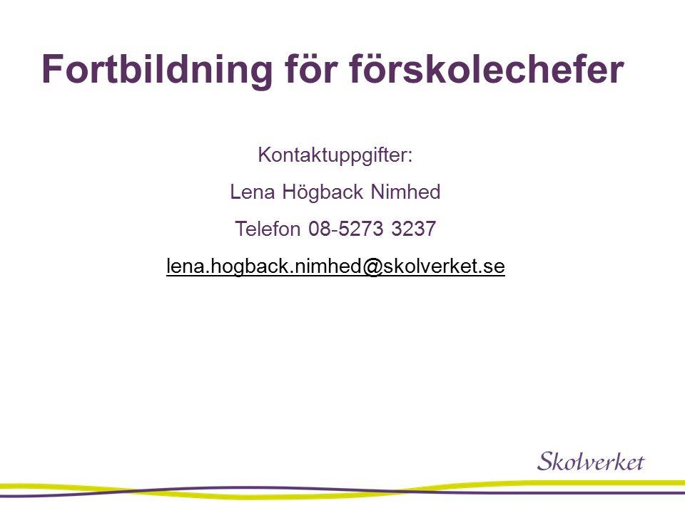 Fortbildning för förskolechefer Kontaktuppgifter: Lena Högback Nimhed Telefon 08-5273 3237 lena.hogback.nimhed@skolverket.se
