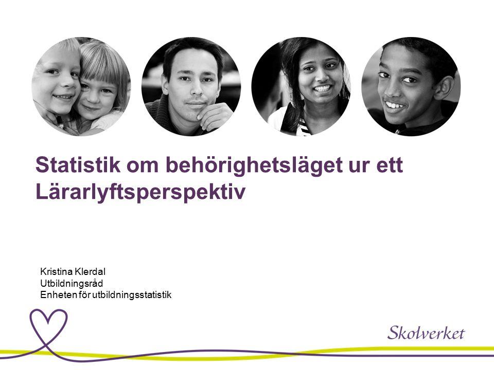 Statistik om behörighetsläget ur ett Lärarlyftsperspektiv Kristina Klerdal Utbildningsråd Enheten för utbildningsstatistik