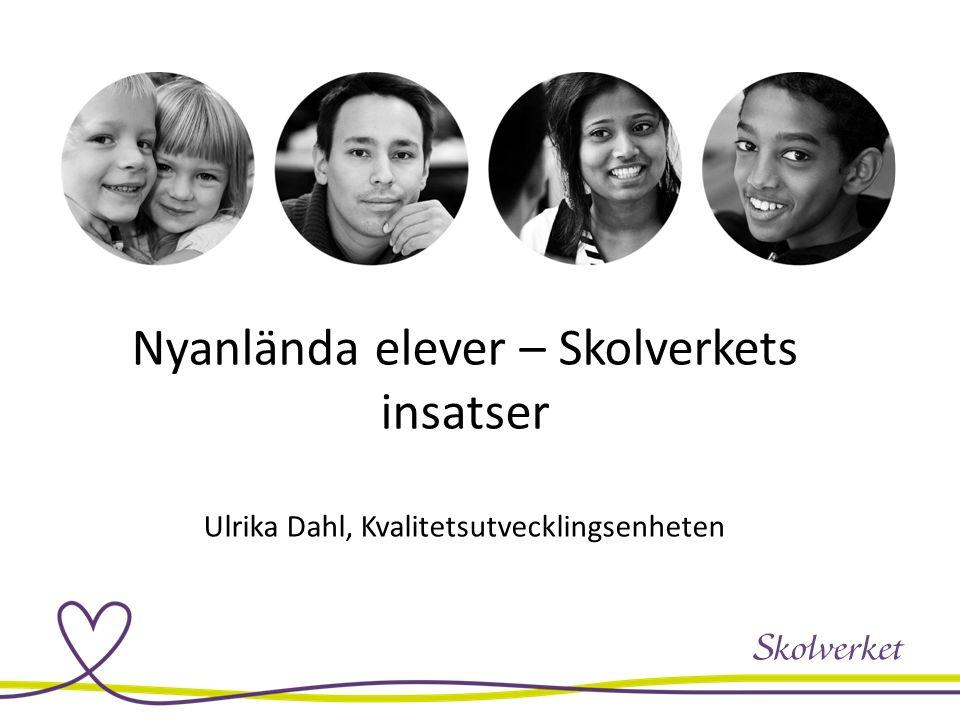 Nyanlända elever – Skolverkets insatser Ulrika Dahl, Kvalitetsutvecklingsenheten