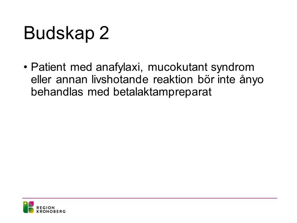 Budskap 2 Patient med anafylaxi, mucokutant syndrom eller annan livshotande reaktion bör inte ånyo behandlas med betalaktampreparat