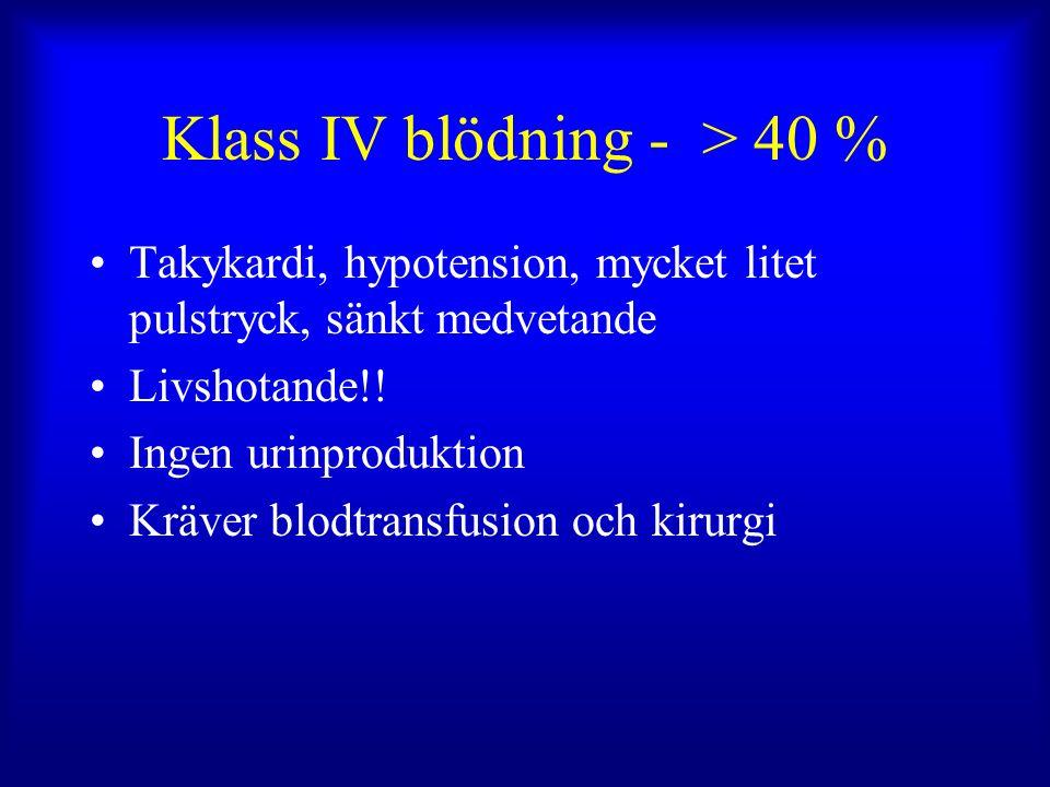 Klass IV blödning - > 40 % Takykardi, hypotension, mycket litet pulstryck, sänkt medvetande Livshotande!.