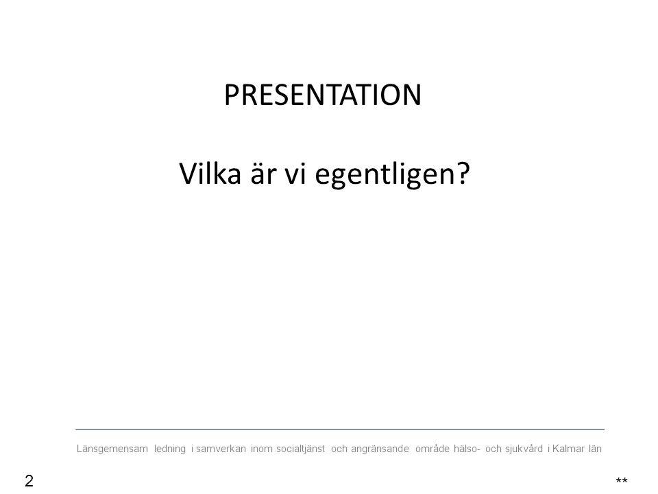 Länsgemensam ledning i samverkan inom socialtjänst och angränsande område hälso- och sjukvård i Kalmar län PRESENTATION Vilka är vi egentligen.