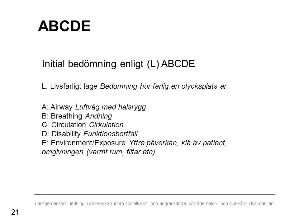 Länsgemensam ledning i samverkan inom socialtjänst och angränsande område hälso- och sjukvård i Kalmar län ABCDE Initial bedömning enligt (L) ABCDE L: Livsfarligt läge Bedömning hur farlig en olycksplats är A: Airway Luftväg med halsrygg B: Breathing Andning C: Circulation Cirkulation D: Disability Funktionsbortfall E: Environment/Exposure Yttre påverkan, klä av patient, omgivningen (varmt rum, filtar etc) 21