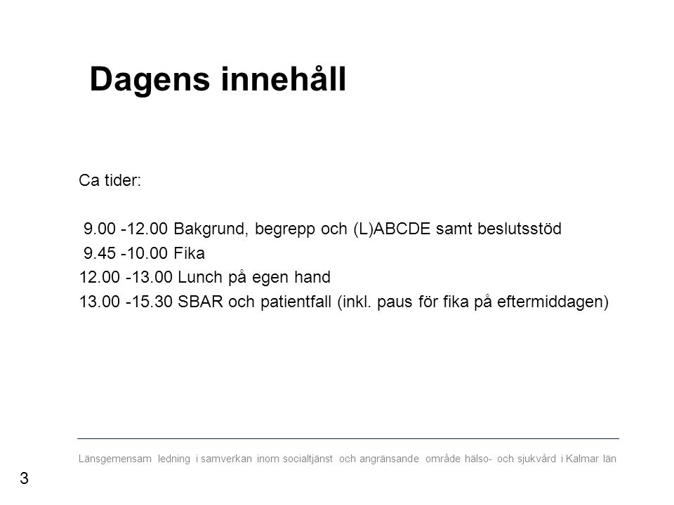 Länsgemensam ledning i samverkan inom socialtjänst och angränsande område hälso- och sjukvård i Kalmar län Dagens innehåll Ca tider: 9.00 -12.00 Bakgrund, begrepp och (L)ABCDE samt beslutsstöd 9.45 -10.00 Fika 12.00 -13.00 Lunch på egen hand 13.00 -15.30 SBAR och patientfall (inkl.