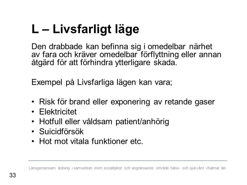 Länsgemensam ledning i samverkan inom socialtjänst och angränsande område hälso- och sjukvård i Kalmar län L – Livsfarligt läge Den drabbade kan befinna sig i omedelbar närhet av fara och kräver omedelbar förflyttning eller annan åtgärd för att förhindra ytterligare skada.