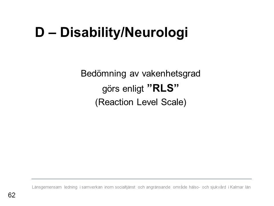 Länsgemensam ledning i samverkan inom socialtjänst och angränsande område hälso- och sjukvård i Kalmar län D – Disability/Neurologi Bedömning av vakenhetsgrad görs enligt RLS (Reaction Level Scale) 62