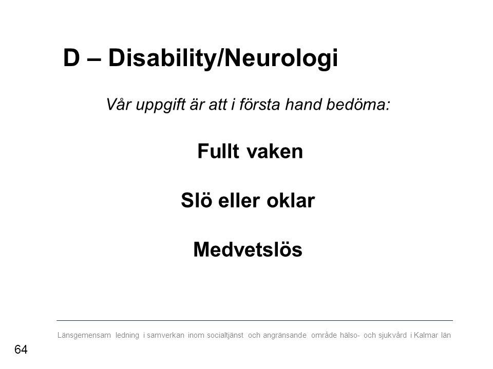 Länsgemensam ledning i samverkan inom socialtjänst och angränsande område hälso- och sjukvård i Kalmar län D – Disability/Neurologi Vår uppgift är att i första hand bedöma: Fullt vaken Slö eller oklar Medvetslös 64