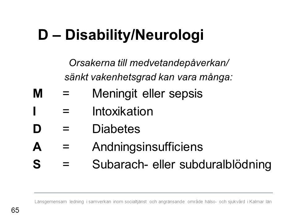 Länsgemensam ledning i samverkan inom socialtjänst och angränsande område hälso- och sjukvård i Kalmar län D – Disability/Neurologi Orsakerna till medvetandepåverkan/ sänkt vakenhetsgrad kan vara många: M= Meningit eller sepsis I= Intoxikation D= Diabetes A= Andningsinsufficiens S= Subarach- eller subduralblödning 65