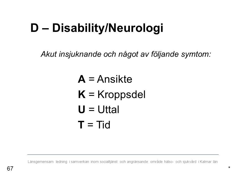 Länsgemensam ledning i samverkan inom socialtjänst och angränsande område hälso- och sjukvård i Kalmar län D – Disability/Neurologi Akut insjuknande och något av följande symtom: A = Ansikte K = Kroppsdel U = Uttal T = Tid *67