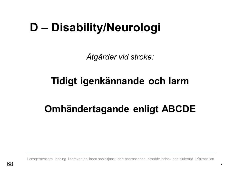Länsgemensam ledning i samverkan inom socialtjänst och angränsande område hälso- och sjukvård i Kalmar län D – Disability/Neurologi Åtgärder vid stroke: Tidigt igenkännande och larm Omhändertagande enligt ABCDE * 68